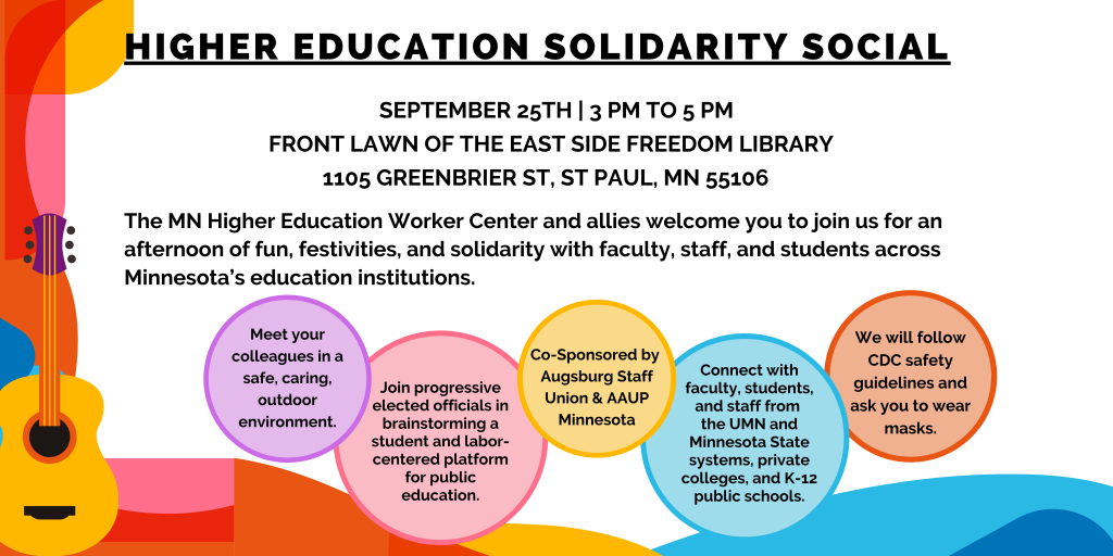 Higher Education Solidarity Social September 25th | 3 PM to 5 PM Front Lawn of the East Side Freedom Library   1105 Greenbrier St, St Paul, MN 55106   The MN Higher Education Worker Center and allies welcome you to join us for an afternoon of fun, festivities, and solidarity with faculty, staff, and students across   Minnesota's education institutions. Meet your colleagues in a safe, caring, outdoor environment. Join progressive elected officials in brainstorming a student and labor-centered platform for public education. Co-Sponsored by  Augsburg Staff Union & AAUP Minnesota Connect with faculty, students, and staff from  the UMN and Minnesota State systems, private colleges, and K-12 public schools. We will follow CDC safety guidelines and ask you to wear masks.